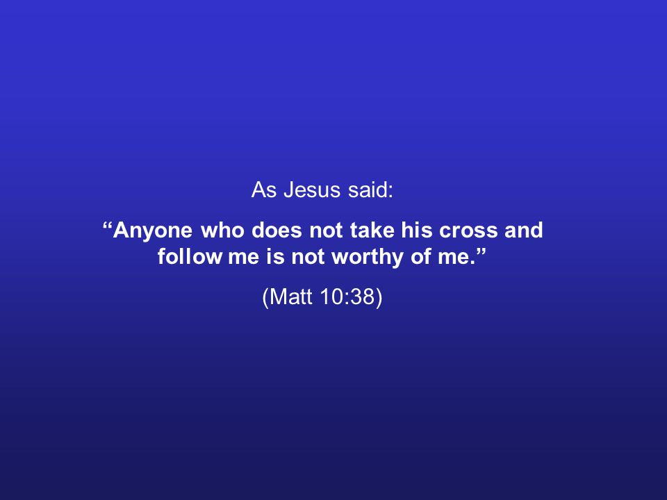 As Jesus said: Anyone who does not take his cross and follow me is not worthy of me. (Matt 10:38)