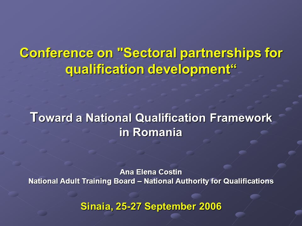 Conference on Sectoral partnerships for qualification development T oward a National Qualification Framework in Romania Ana Elena Costin National Adult Training Board – National Authority for Qualifications Sinaia, 25-27 September 2006