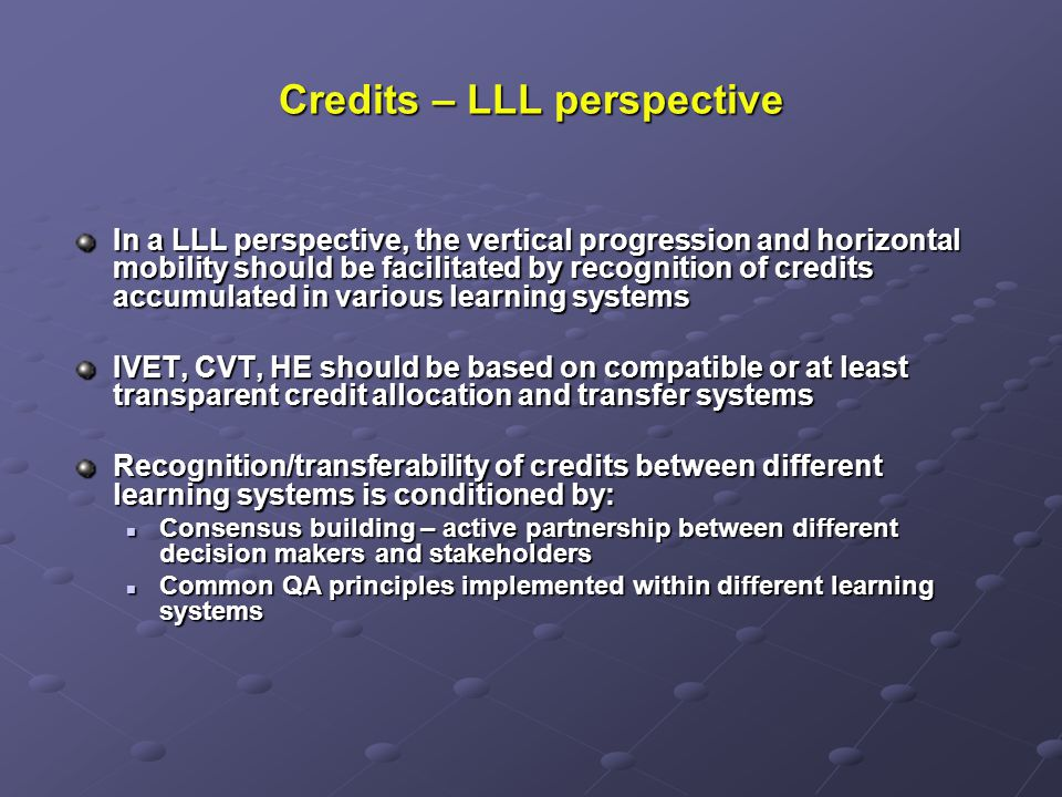 Credits – LLL perspective In a LLL perspective, the vertical progression and horizontal mobility should be facilitated by recognition of credits accumulated in various learning systems IVET, CVT, HE should be based on compatible or at least transparent credit allocation and transfer systems Recognition/transferability of credits between different learning systems is conditioned by: Consensus building – active partnership between different decision makers and stakeholders Consensus building – active partnership between different decision makers and stakeholders Common QA principles implemented within different learning systems Common QA principles implemented within different learning systems