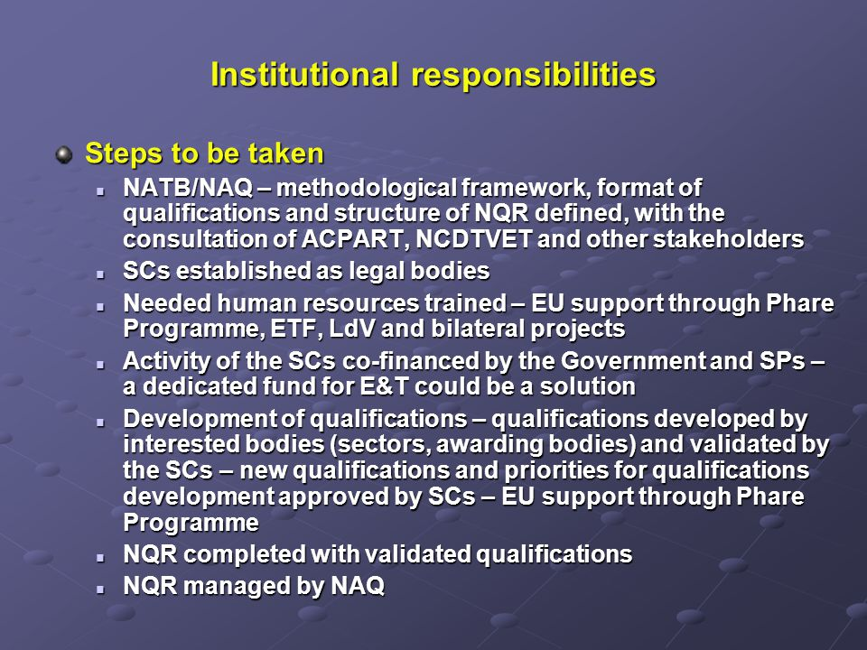 Institutional responsibilities Steps to be taken NATB/NAQ – methodological framework, format of qualifications and structure of NQR defined, with the consultation of ACPART, NCDTVET and other stakeholders NATB/NAQ – methodological framework, format of qualifications and structure of NQR defined, with the consultation of ACPART, NCDTVET and other stakeholders SCs established as legal bodies SCs established as legal bodies Needed human resources trained – EU support through Phare Programme, ETF, LdV and bilateral projects Needed human resources trained – EU support through Phare Programme, ETF, LdV and bilateral projects Activity of the SCs co-financed by the Government and SPs – a dedicated fund for E&T could be a solution Activity of the SCs co-financed by the Government and SPs – a dedicated fund for E&T could be a solution Development of qualifications – qualifications developed by interested bodies (sectors, awarding bodies) and validated by the SCs – new qualifications and priorities for qualifications development approved by SCs – EU support through Phare Programme Development of qualifications – qualifications developed by interested bodies (sectors, awarding bodies) and validated by the SCs – new qualifications and priorities for qualifications development approved by SCs – EU support through Phare Programme NQR completed with validated qualifications NQR completed with validated qualifications NQR managed by NAQ NQR managed by NAQ