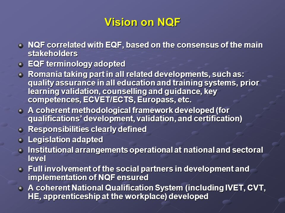 Vision on NQF NQF correlated with EQF, based on the consensus of the main stakeholders EQF terminology adopted Romania taking part in all related developments, such as: quality assurance in all education and training systems, prior learning validation, counselling and guidance, key competences, ECVET/ECTS, Europass, etc.