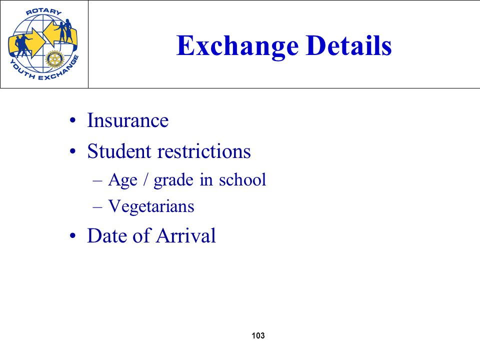 103 Exchange Details Insurance Student restrictions –Age / grade in school –Vegetarians Date of Arrival