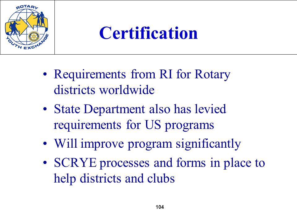 104 Certification Requirements from RI for Rotary districts worldwide State Department also has levied requirements for US programs Will improve program significantly SCRYE processes and forms in place to help districts and clubs