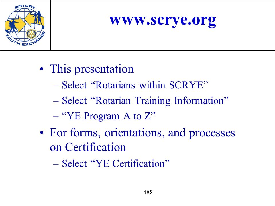 105 www.scrye.org This presentation –Select Rotarians within SCRYE –Select Rotarian Training Information –YE Program A to Z For forms, orientations, and processes on Certification –Select YE Certification