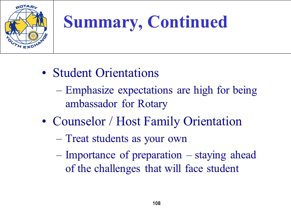 108 Summary, Continued Student Orientations –Emphasize expectations are high for being ambassador for Rotary Counselor / Host Family Orientation –Treat students as your own –Importance of preparation – staying ahead of the challenges that will face student