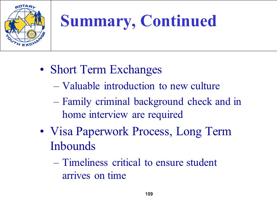 109 Summary, Continued Short Term Exchanges –Valuable introduction to new culture –Family criminal background check and in home interview are required Visa Paperwork Process, Long Term Inbounds –Timeliness critical to ensure student arrives on time