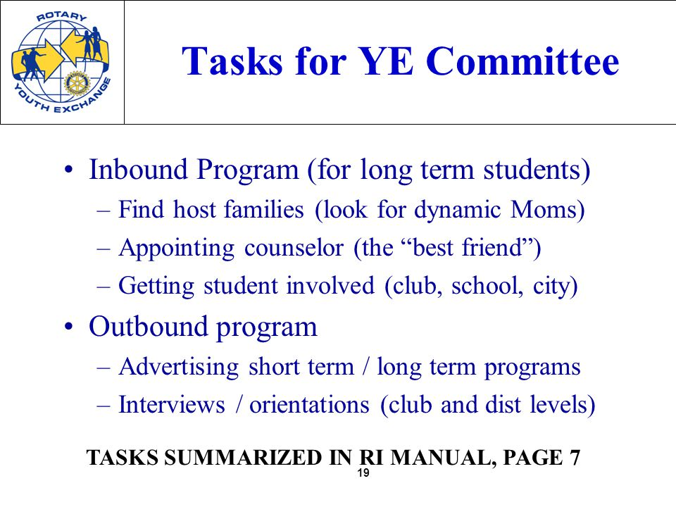 19 Tasks for YE Committee Inbound Program (for long term students) –Find host families (look for dynamic Moms) –Appointing counselor (the best friend) –Getting student involved (club, school, city) Outbound program –Advertising short term / long term programs –Interviews / orientations (club and dist levels) TASKS SUMMARIZED IN RI MANUAL, PAGE 7