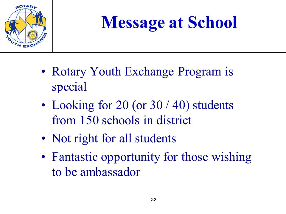 32 Message at School Rotary Youth Exchange Program is special Looking for 20 (or 30 / 40) students from 150 schools in district Not right for all students Fantastic opportunity for those wishing to be ambassador