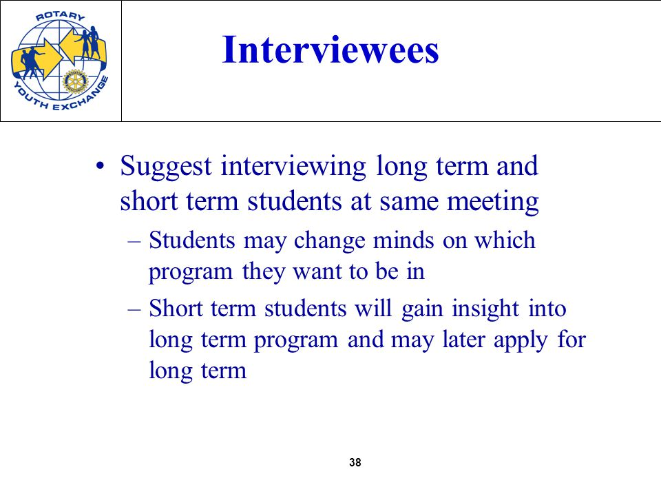 38 Interviewees Suggest interviewing long term and short term students at same meeting –Students may change minds on which program they want to be in –Short term students will gain insight into long term program and may later apply for long term