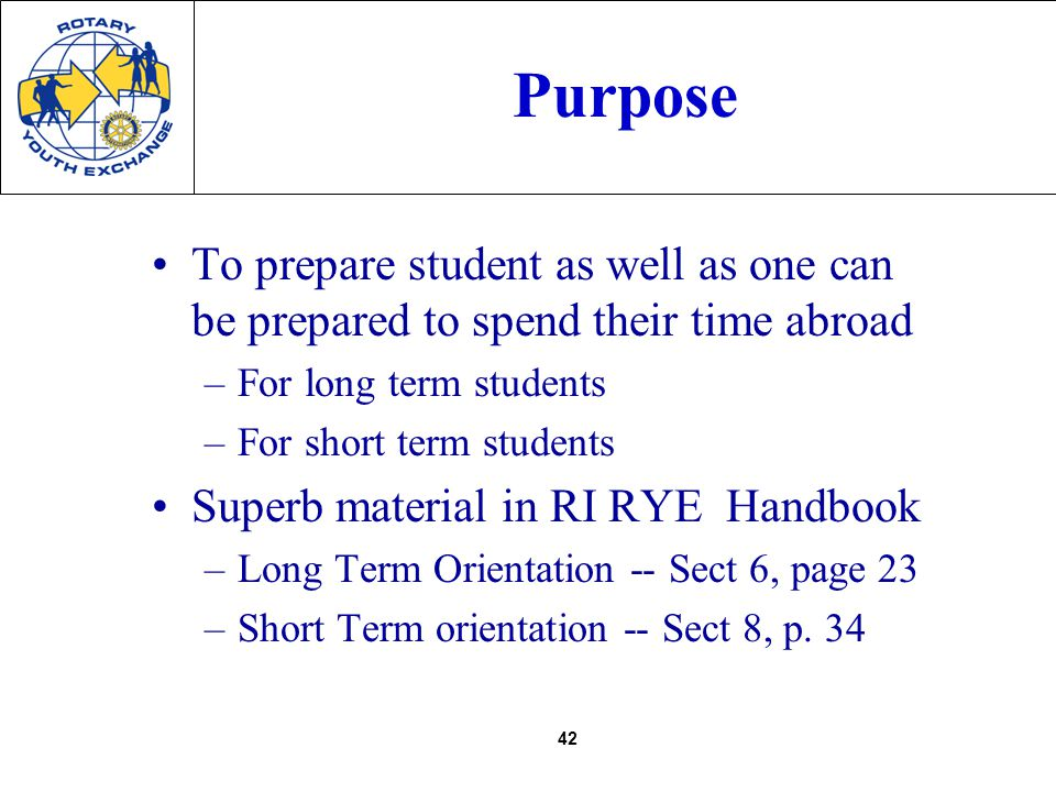42 Purpose To prepare student as well as one can be prepared to spend their time abroad –For long term students –For short term students Superb material in RI RYE Handbook –Long Term Orientation -- Sect 6, page 23 –Short Term orientation -- Sect 8, p.