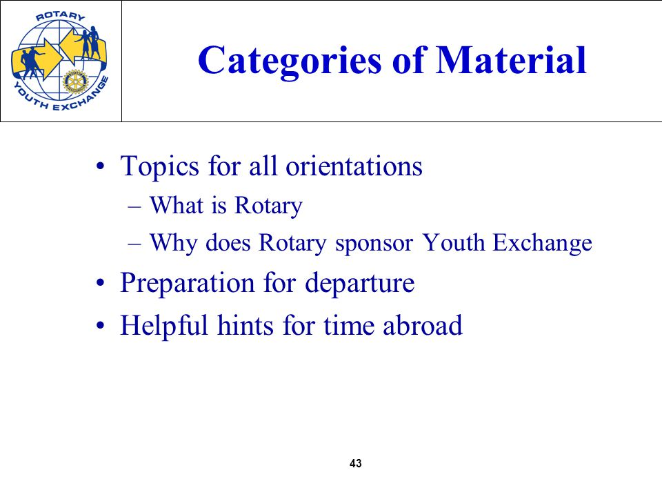 43 Categories of Material Topics for all orientations –What is Rotary –Why does Rotary sponsor Youth Exchange Preparation for departure Helpful hints for time abroad