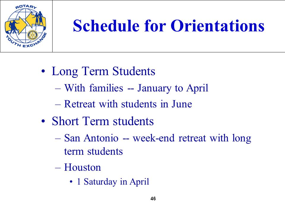 46 Schedule for Orientations Long Term Students –With families -- January to April –Retreat with students in June Short Term students –San Antonio -- week-end retreat with long term students –Houston 1 Saturday in April