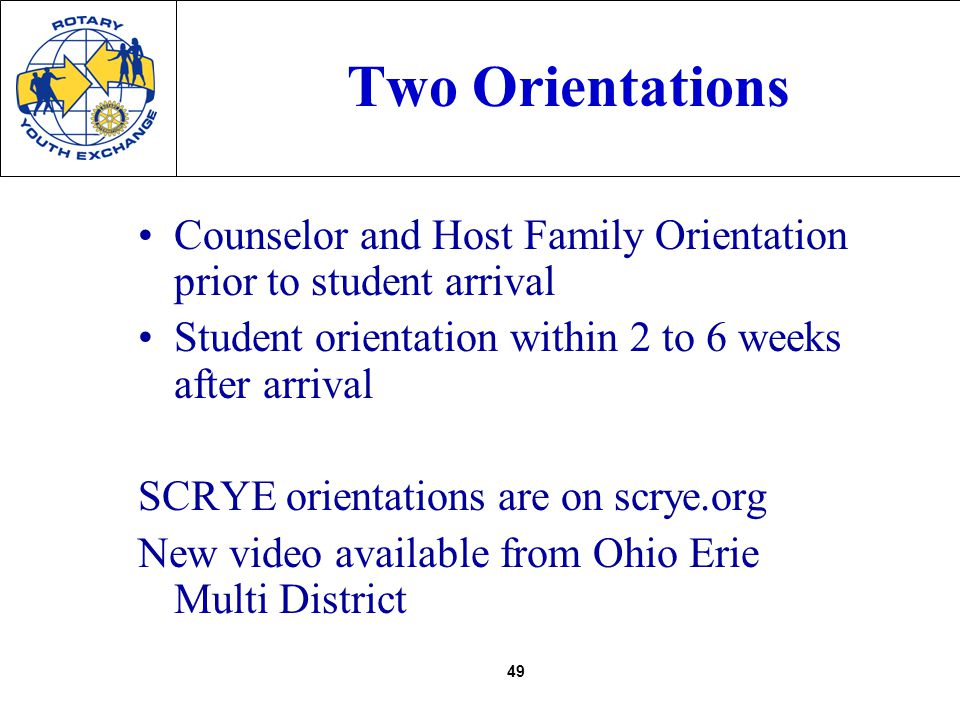 49 Two Orientations Counselor and Host Family Orientation prior to student arrival Student orientation within 2 to 6 weeks after arrival SCRYE orientations are on scrye.org New video available from Ohio Erie Multi District