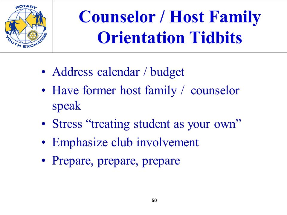 50 Counselor / Host Family Orientation Tidbits Address calendar / budget Have former host family / counselor speak Stress treating student as your own Emphasize club involvement Prepare, prepare, prepare
