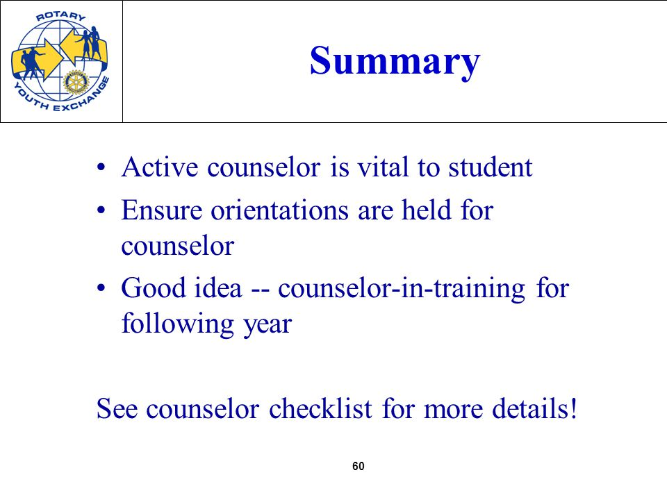 60 Summary Active counselor is vital to student Ensure orientations are held for counselor Good idea -- counselor-in-training for following year See counselor checklist for more details!
