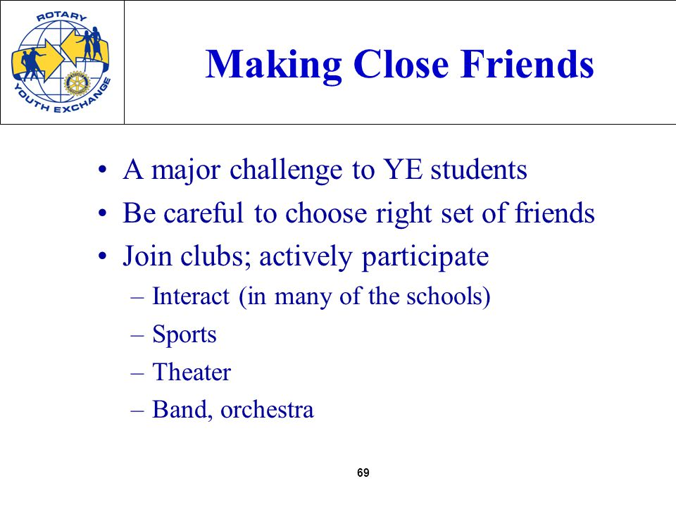 69 Making Close Friends A major challenge to YE students Be careful to choose right set of friends Join clubs; actively participate –Interact (in many of the schools) –Sports –Theater –Band, orchestra