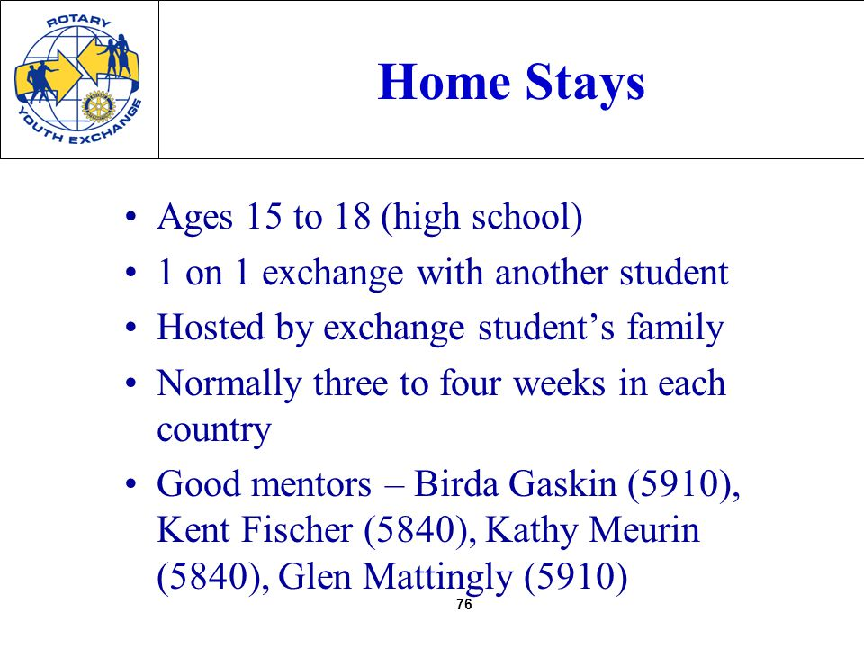 76 Home Stays Ages 15 to 18 (high school) 1 on 1 exchange with another student Hosted by exchange students family Normally three to four weeks in each country Good mentors – Birda Gaskin (5910), Kent Fischer (5840), Kathy Meurin (5840), Glen Mattingly (5910)