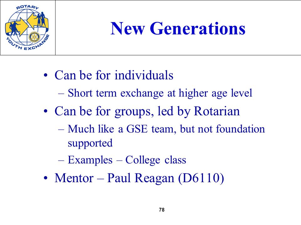 78 New Generations Can be for individuals –Short term exchange at higher age level Can be for groups, led by Rotarian –Much like a GSE team, but not foundation supported –Examples – College class Mentor – Paul Reagan (D6110)