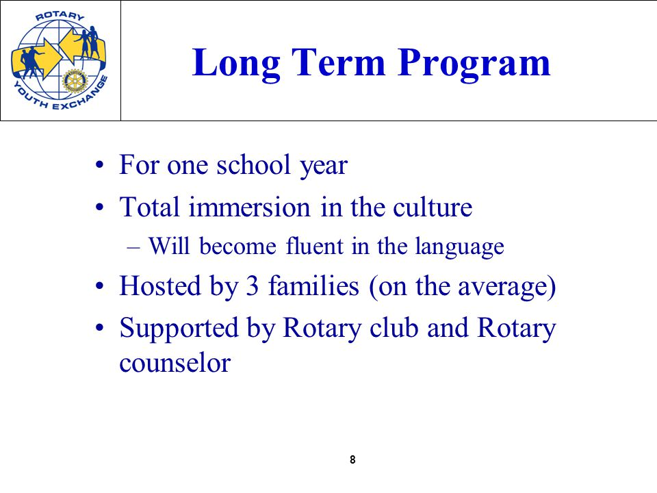 8 Long Term Program For one school year Total immersion in the culture –Will become fluent in the language Hosted by 3 families (on the average) Supported by Rotary club and Rotary counselor