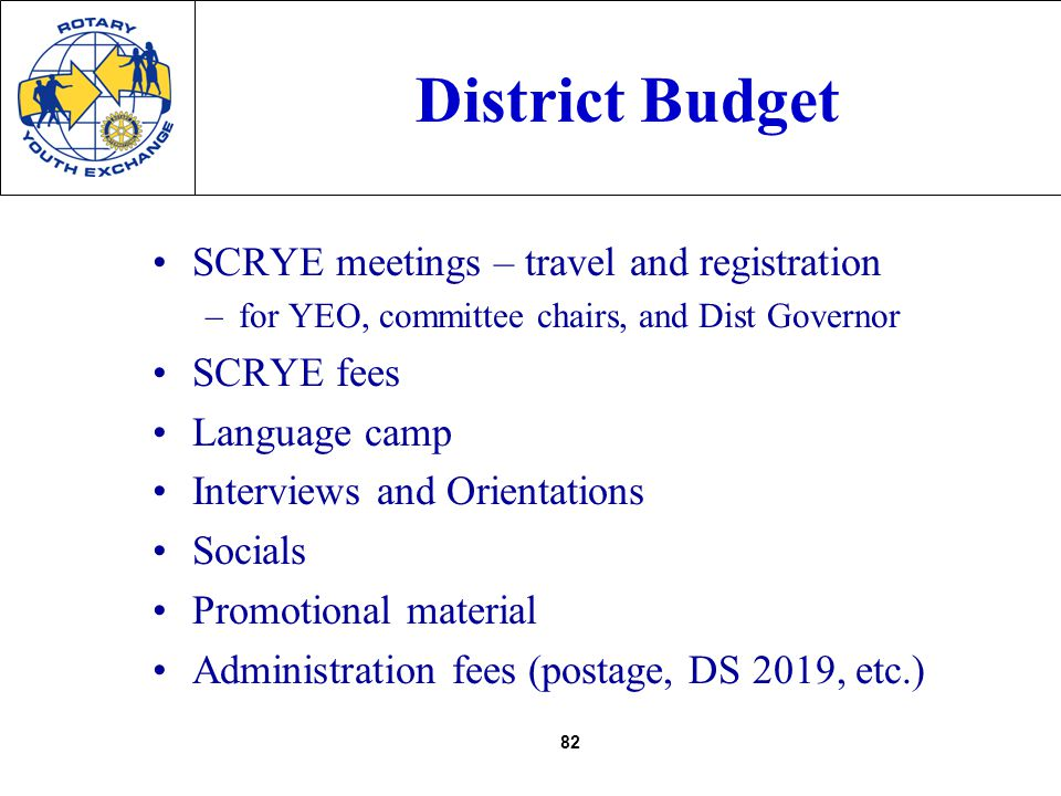 82 District Budget SCRYE meetings – travel and registration –for YEO, committee chairs, and Dist Governor SCRYE fees Language camp Interviews and Orientations Socials Promotional material Administration fees (postage, DS 2019, etc.)
