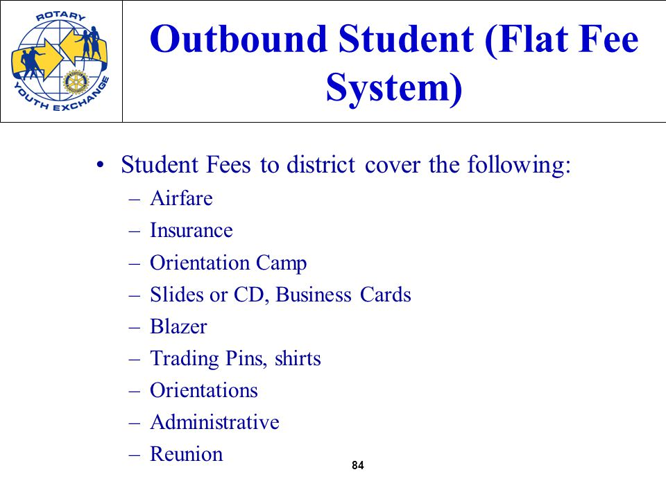 84 Outbound Student (Flat Fee System) Student Fees to district cover the following: –Airfare –Insurance –Orientation Camp –Slides or CD, Business Cards –Blazer –Trading Pins, shirts –Orientations –Administrative –Reunion