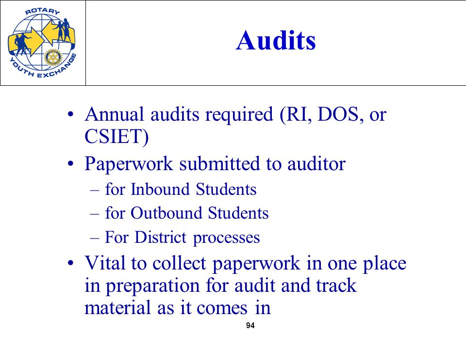 94 Audits Annual audits required (RI, DOS, or CSIET) Paperwork submitted to auditor –for Inbound Students –for Outbound Students –For District processes Vital to collect paperwork in one place in preparation for audit and track material as it comes in