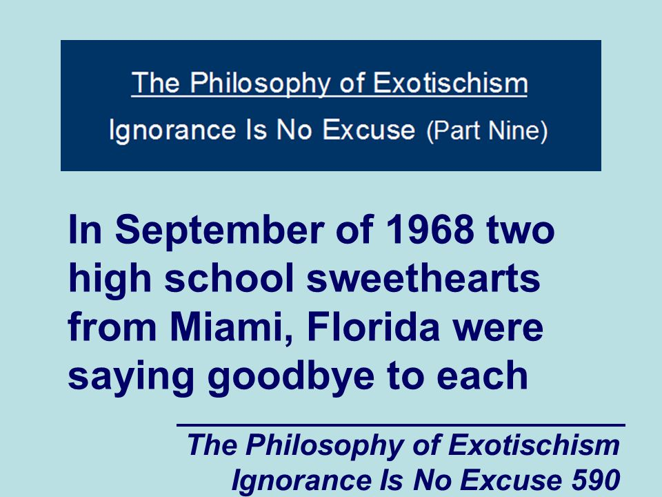 The Philosophy of Exotischism Ignorance Is No Excuse 590 In September of 1968 two high school sweethearts from Miami, Florida were saying goodbye to each