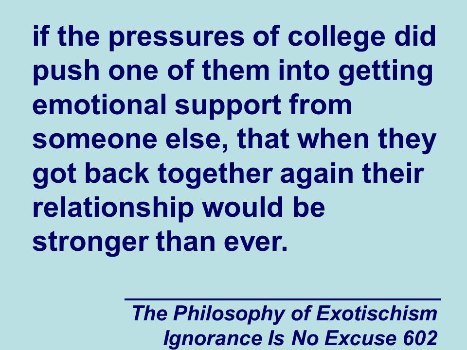 The Philosophy of Exotischism Ignorance Is No Excuse 602 if the pressures of college did push one of them into getting emotional support from someone else, that when they got back together again their relationship would be stronger than ever.