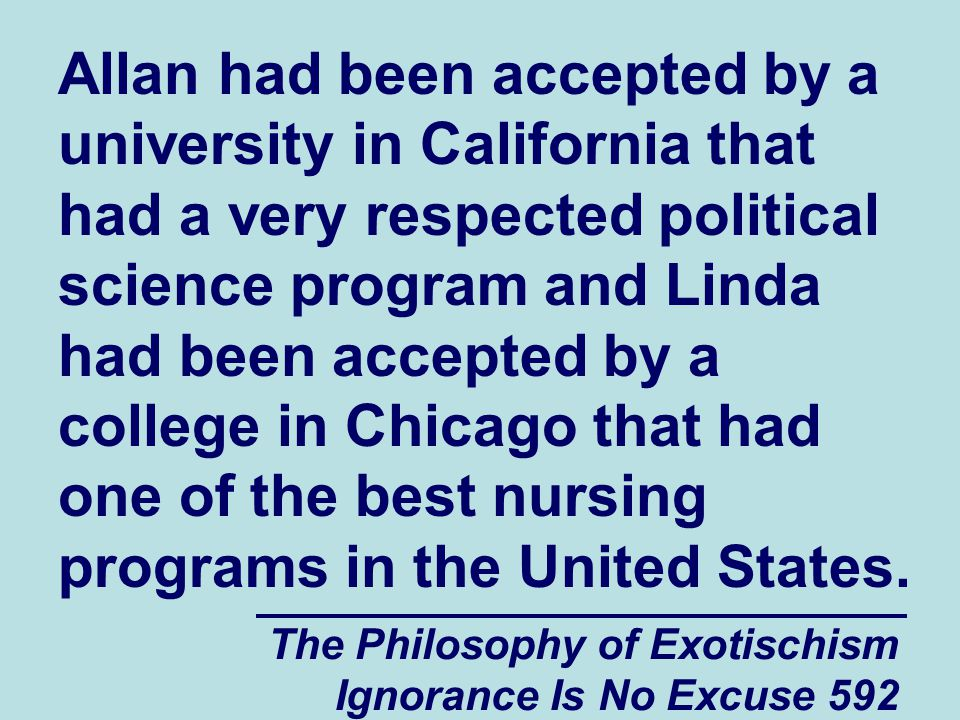 The Philosophy of Exotischism Ignorance Is No Excuse 592 Allan had been accepted by a university in California that had a very respected political science program and Linda had been accepted by a college in Chicago that had one of the best nursing programs in the United States.