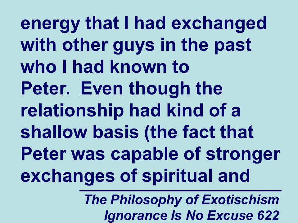 The Philosophy of Exotischism Ignorance Is No Excuse 622 energy that I had exchanged with other guys in the past who I had known to Peter.