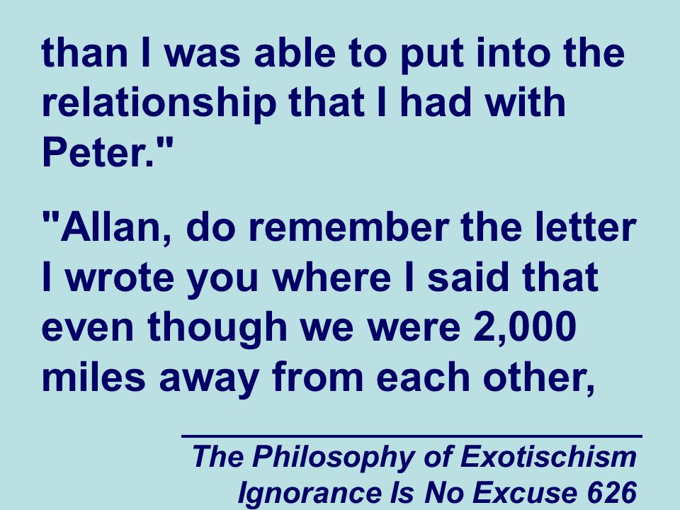 The Philosophy of Exotischism Ignorance Is No Excuse 626 than I was able to put into the relationship that I had with Peter. Allan, do remember the letter I wrote you where I said that even though we were 2,000 miles away from each other,