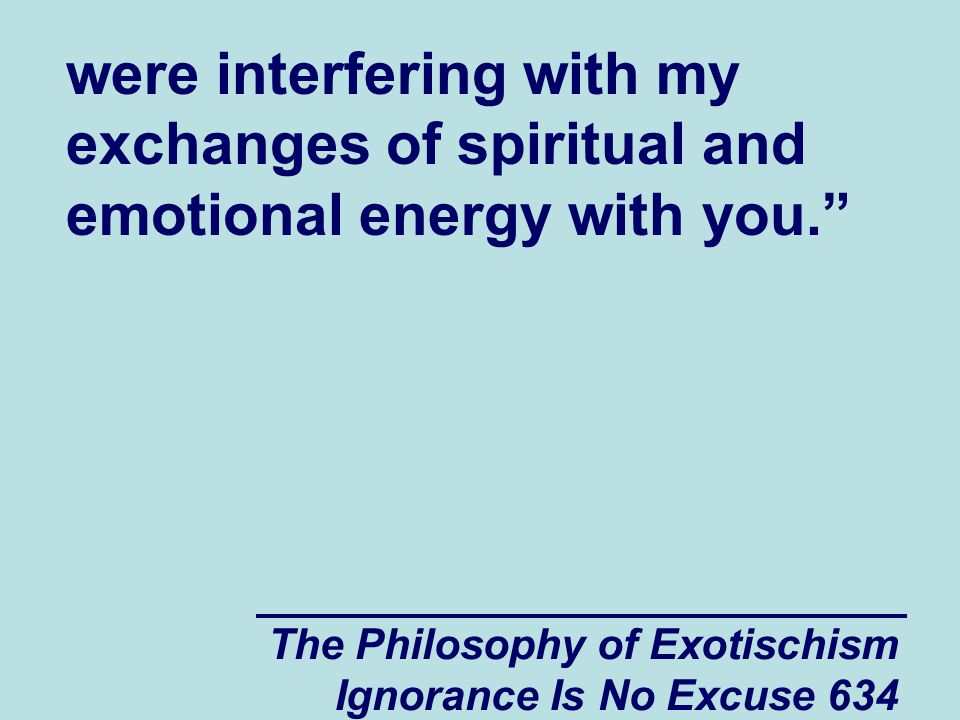The Philosophy of Exotischism Ignorance Is No Excuse 634 were interfering with my exchanges of spiritual and emotional energy with you.