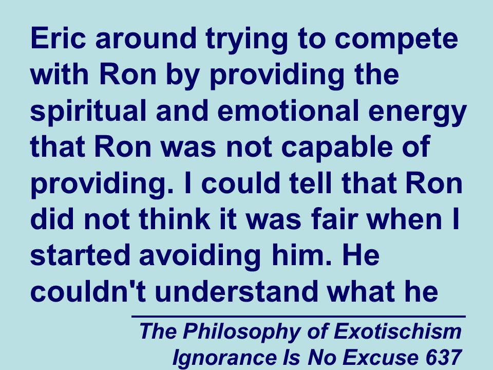 The Philosophy of Exotischism Ignorance Is No Excuse 637 Eric around trying to compete with Ron by providing the spiritual and emotional energy that Ron was not capable of providing.