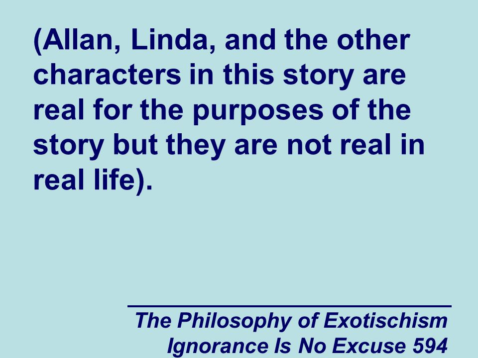 The Philosophy of Exotischism Ignorance Is No Excuse 594 (Allan, Linda, and the other characters in this story are real for the purposes of the story but they are not real in real life).