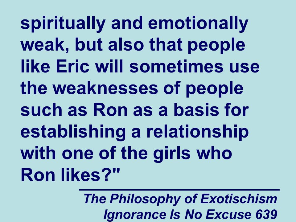 The Philosophy of Exotischism Ignorance Is No Excuse 639 spiritually and emotionally weak, but also that people like Eric will sometimes use the weaknesses of people such as Ron as a basis for establishing a relationship with one of the girls who Ron likes