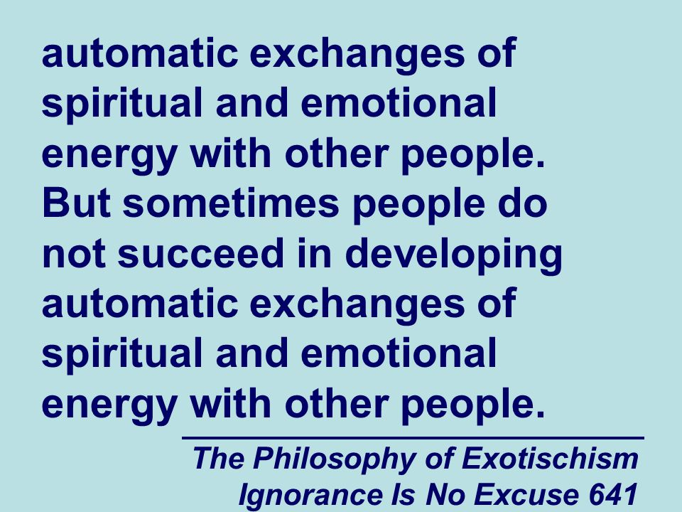 The Philosophy of Exotischism Ignorance Is No Excuse 641 automatic exchanges of spiritual and emotional energy with other people.