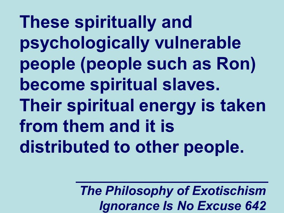 The Philosophy of Exotischism Ignorance Is No Excuse 642 These spiritually and psychologically vulnerable people (people such as Ron) become spiritual slaves.