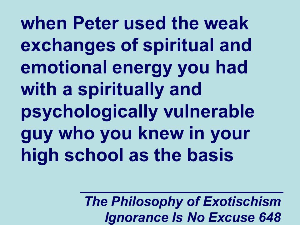 The Philosophy of Exotischism Ignorance Is No Excuse 648 when Peter used the weak exchanges of spiritual and emotional energy you had with a spiritually and psychologically vulnerable guy who you knew in your high school as the basis