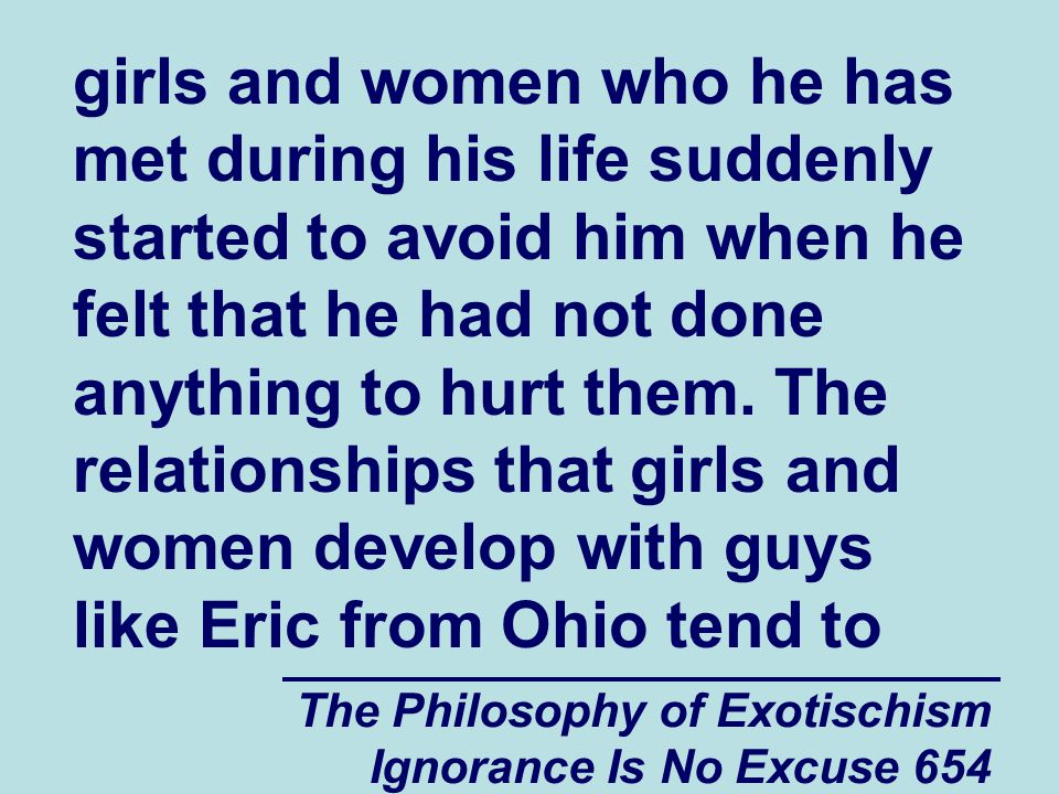 The Philosophy of Exotischism Ignorance Is No Excuse 654 girls and women who he has met during his life suddenly started to avoid him when he felt that he had not done anything to hurt them.