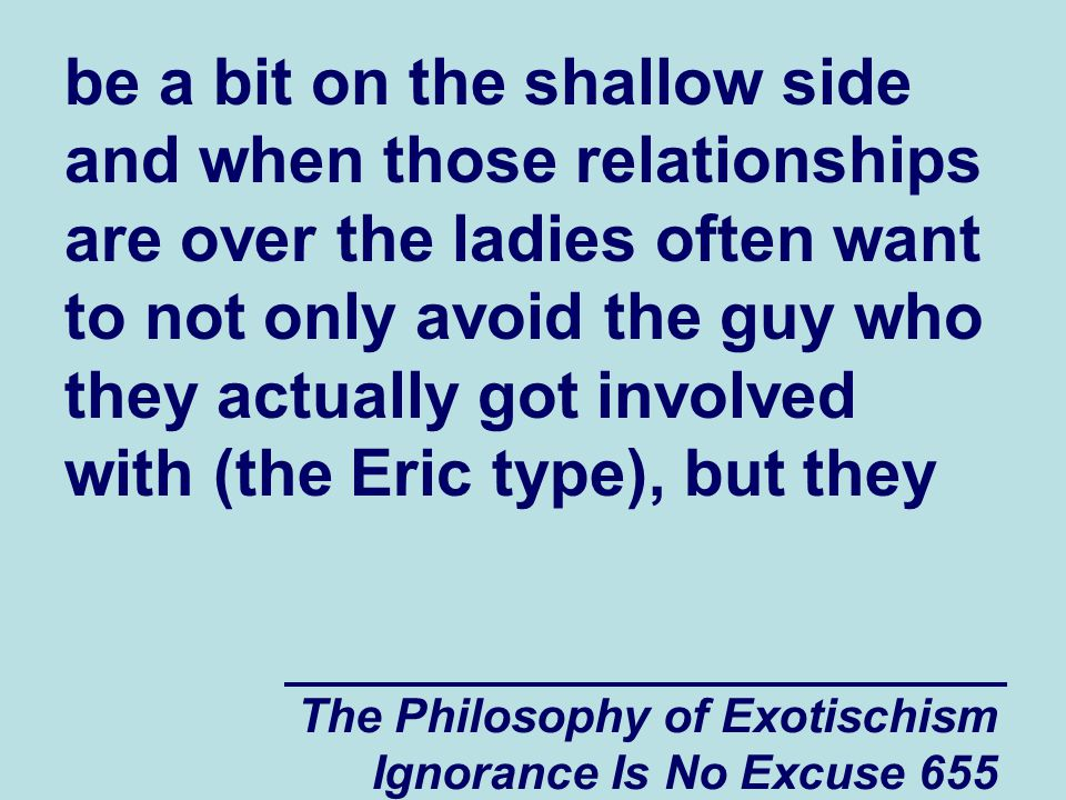 The Philosophy of Exotischism Ignorance Is No Excuse 655 be a bit on the shallow side and when those relationships are over the ladies often want to not only avoid the guy who they actually got involved with (the Eric type), but they