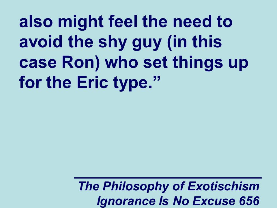 The Philosophy of Exotischism Ignorance Is No Excuse 656 also might feel the need to avoid the shy guy (in this case Ron) who set things up for the Eric type.