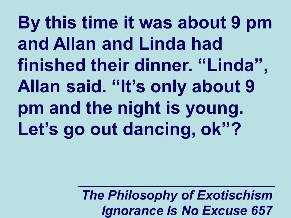 The Philosophy of Exotischism Ignorance Is No Excuse 657 By this time it was about 9 pm and Allan and Linda had finished their dinner.