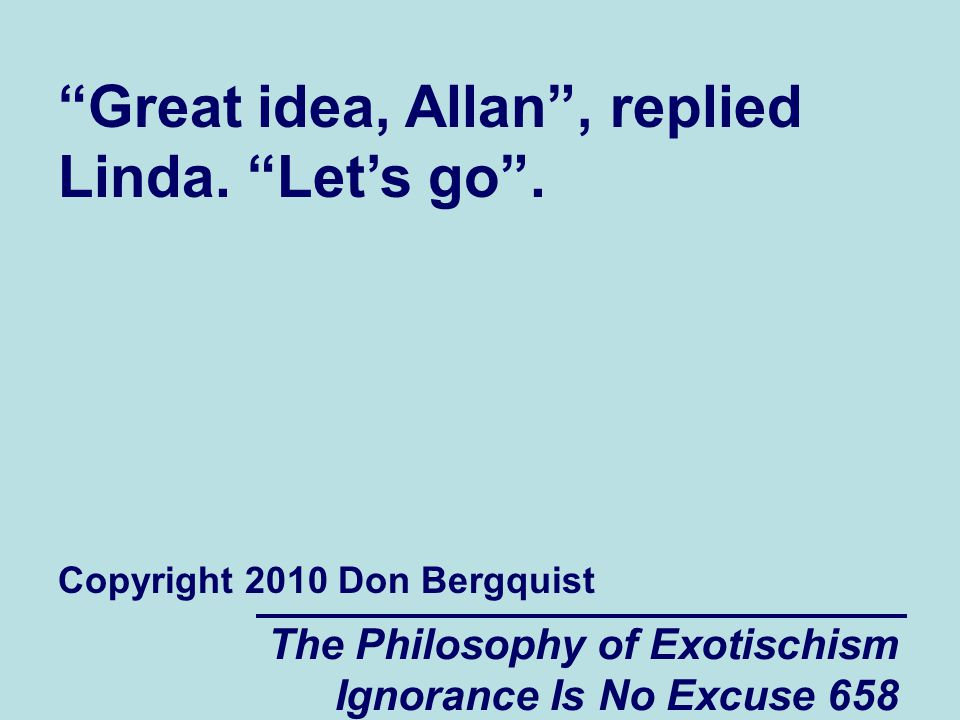 The Philosophy of Exotischism Ignorance Is No Excuse 658 Great idea, Allan, replied Linda.