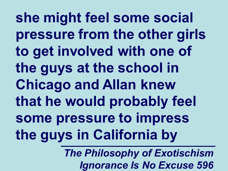 The Philosophy of Exotischism Ignorance Is No Excuse 596 she might feel some social pressure from the other girls to get involved with one of the guys at the school in Chicago and Allan knew that he would probably feel some pressure to impress the guys in California by