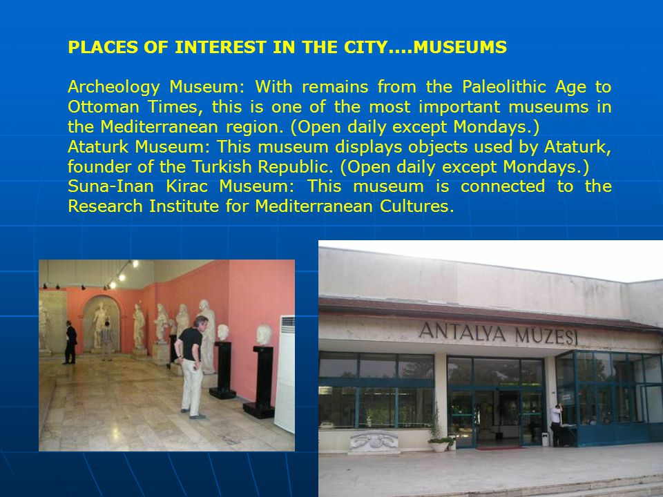 PLACES OF INTEREST IN THE CITY....MUSEUMS Archeology Museum: With remains from the Paleolithic Age to Ottoman Times, this is one of the most important museums in the Mediterranean region.