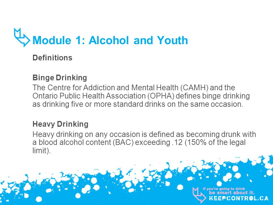 Module 1: Alcohol and Youth Definitions Binge Drinking The Centre for Addiction and Mental Health (CAMH) and the Ontario Public Health Association (OPHA) defines binge drinking as drinking five or more standard drinks on the same occasion.