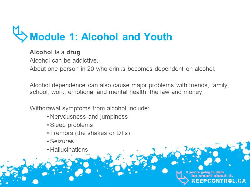 Module 1: Alcohol and Youth Alcohol is a drug Alcohol can be addictive.