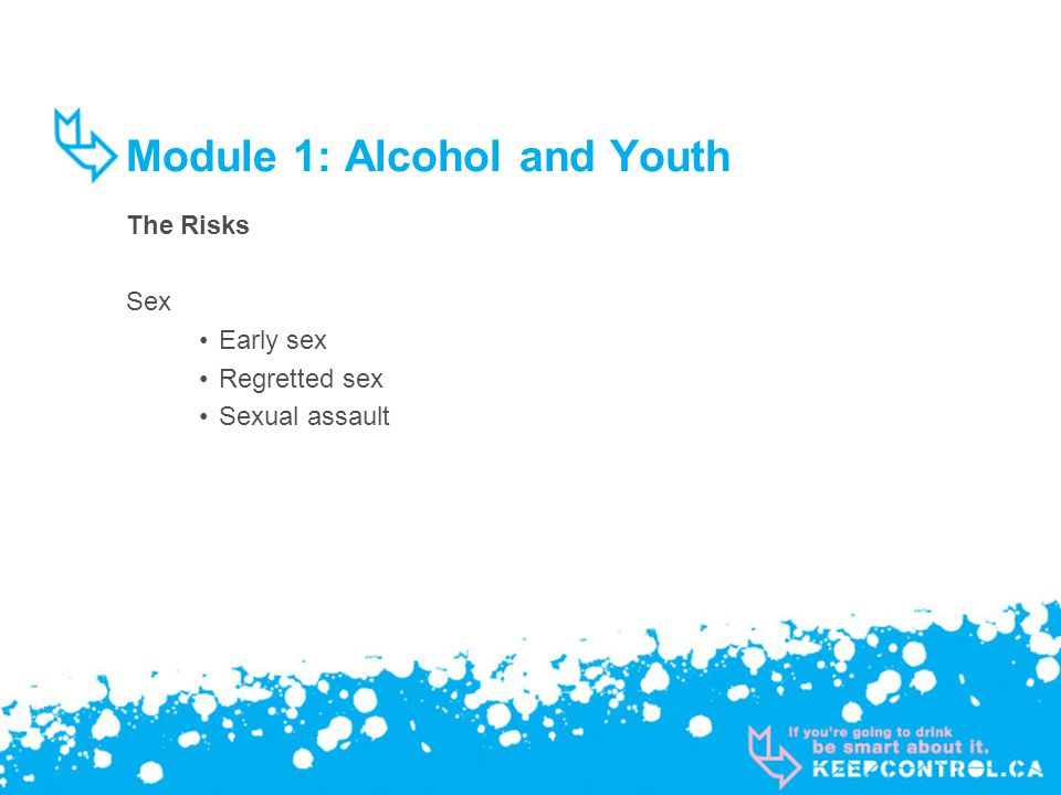 Module 1: Alcohol and Youth The Risks Sex Early sex Regretted sex Sexual assault