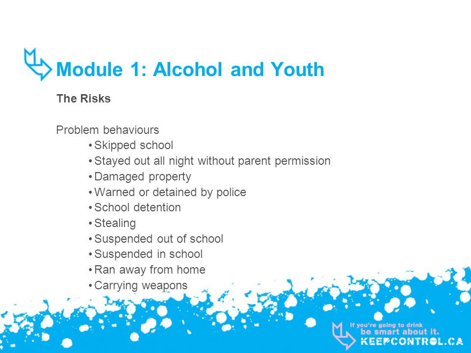 Module 1: Alcohol and Youth The Risks Problem behaviours Skipped school Stayed out all night without parent permission Damaged property Warned or detained by police School detention Stealing Suspended out of school Suspended in school Ran away from home Carrying weapons