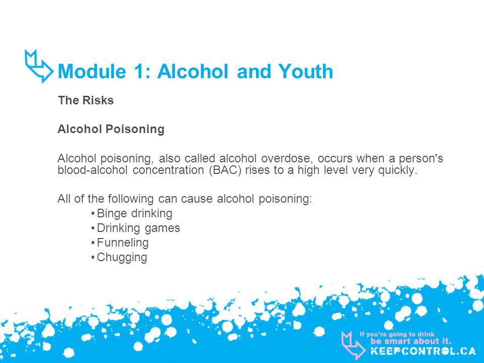 Module 1: Alcohol and Youth The Risks Alcohol Poisoning Alcohol poisoning, also called alcohol overdose, occurs when a person s blood-alcohol concentration (BAC) rises to a high level very quickly.